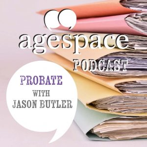 Age Space Podcast – Probate with Jason Butler