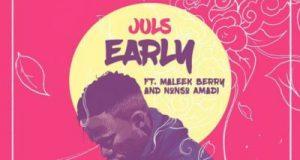 Juls – Early ft Maleek Berry & Nonso Amadi [ViDeo]