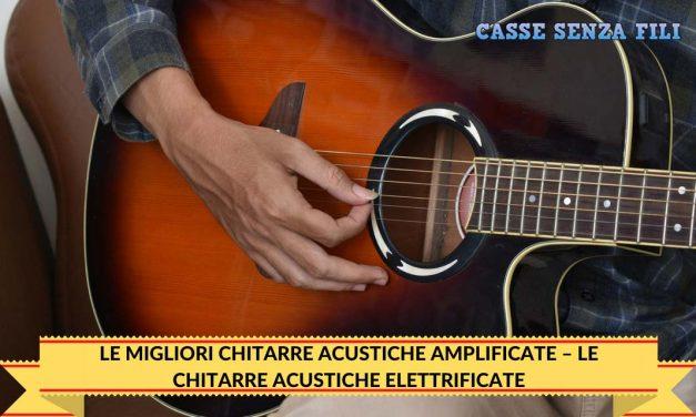 Le Migliori Chitarre Acustiche Amplificate – Le Chitarre Acustiche Elettrificate