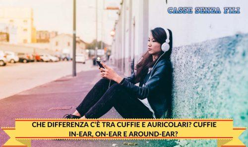 CHE DIFFERENZA C'È TRA CUFFIE E AURICOLARI? CUFFIE IN-EAR, ON-EAR E AROUND-EAR?