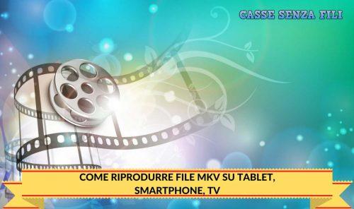 COME RIPRODURRE FILE MKV SU TABLET, SMARTPHONE, TV