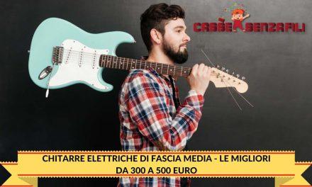 Chitarre Elettriche di fascia Media – Le Migliori da 300 a 500 Euro