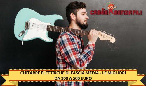 Chitarre Elettriche di fascia Media - Le Migliori da 300 a 500 E