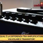 Qual è la Differenza tra Amplificatore Valvolare e Transistor