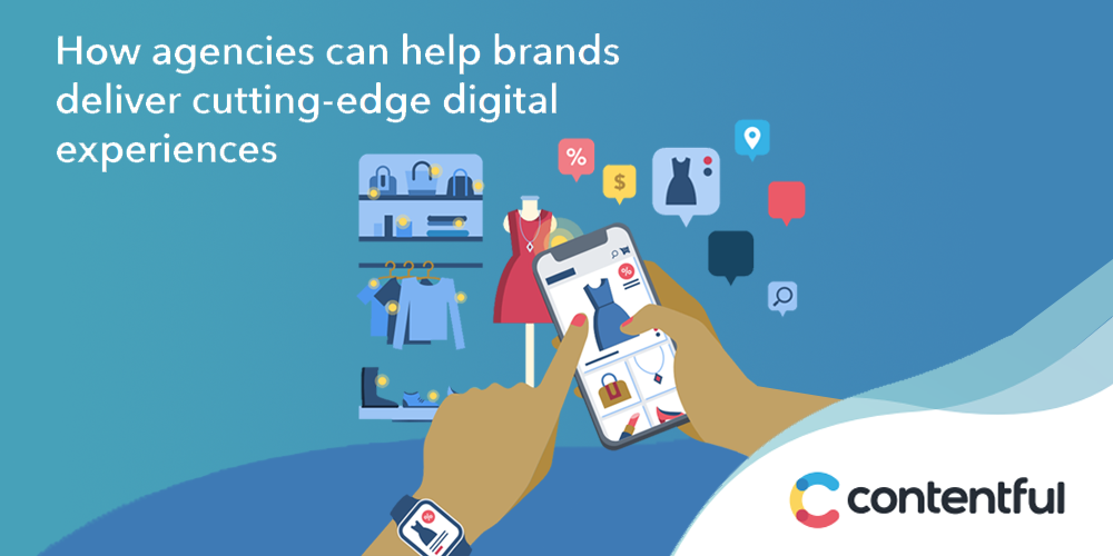 How Agencies Can Help Brands Deliver Cutting-Edge Digital Experiences
