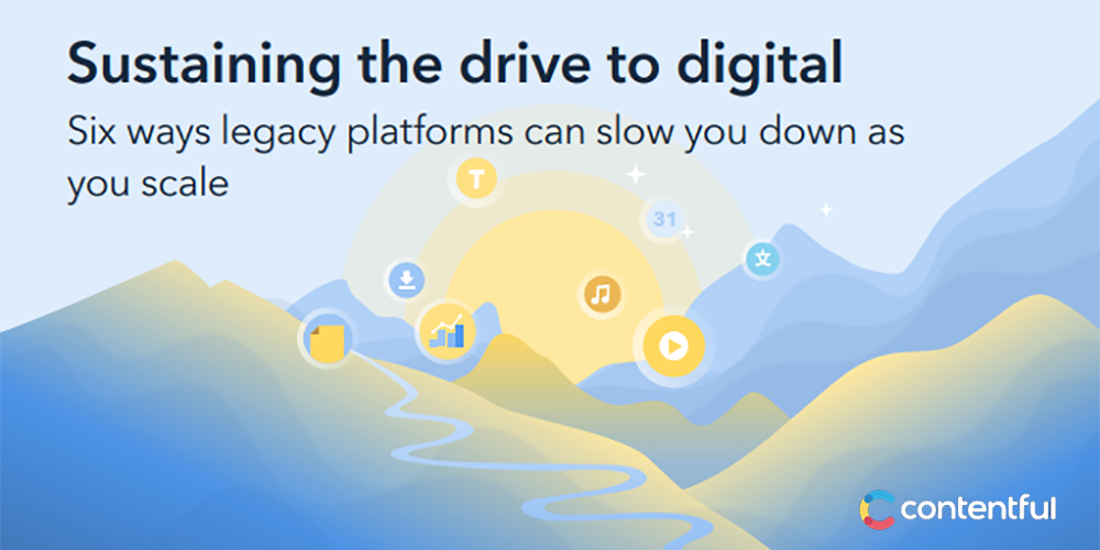 Sustaining The Drive To Digital: Six ways legacy platforms can slow you down as you scale
