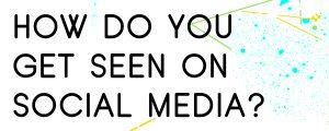 HOW-DO-YOU-GET-SEEN-ON-SOCIAL-MEDIA