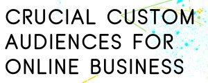 THE-BEST-CUSTOM-AUDIENCES-FOR-ONLINE-BUSINESSES