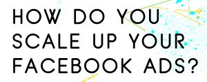 THE-BEST-WAY-TO-SCALE-UP-FACEBOOK-ADS