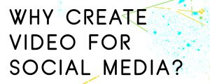 WHY-CREATE-VIDEO-FOR-SOCIAL-MEDIA