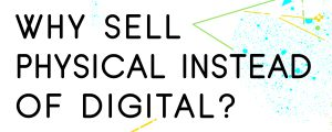WHY-SHOULD-YOU-SELL-PHYSICAL-INSTEAD-OF-DIGITAL