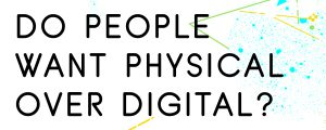 DO-PEOPLE-WANT-PHYSICAL-PRODUCTS-OVER-DIGITAL-PRODUCTS