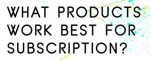 WHAT-PRODUCTS-WORK-BEST-FOR-SUBSCRIPTION-ECOM