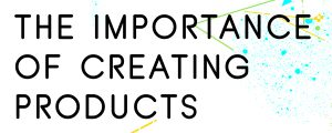 THE-IMPORTANCE-OF-CREATING-YOUR-OWN-PRODUCTS