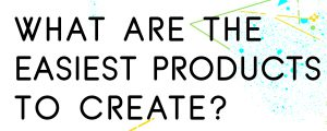 WHAT-ARE-THE-EASIEST-PRODUCTS-TO-CREATE