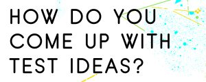 HOW-DO-YOU-COME-UP-WITH-TEST-IDEAS