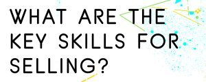 WHAT-ARE-THE-KEY-SKILLS-FOR-SELLING