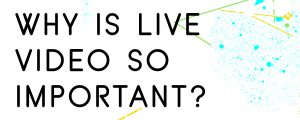 WHY-IS-LIVE-VIDEO-IMPORTANT