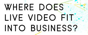 WHERE-DOES-LIVE-VIDEO-FIT-INTO-BUSINESS