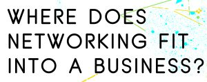 WHERE-DOES-NETWORKING-FIT-INTO-A-BUSINESS