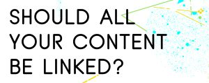 SHOULD-YOU-LINK-ALL-YOUR-CONTENT-TOGETHER