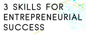 3-SKILLS-FOR-ENTREPRENEURIAL-SUCCESS