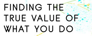FINDING-THE-TRUE-VALUE-OF-WHAT-YOU-DO
