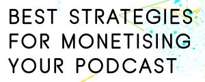 THE BEST STRATEGIES FOR MONETISING A PODCAST