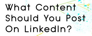 WHAT TYPE OF CONTENT SHOULD YOU POST ON LINKEDIN