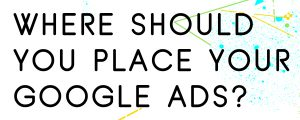 WHERE SHOULD YOU PLACE YOUR GOOGLE ADS