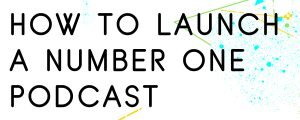 HOW TO LAUNCH A NUMBER ONE PODCAST