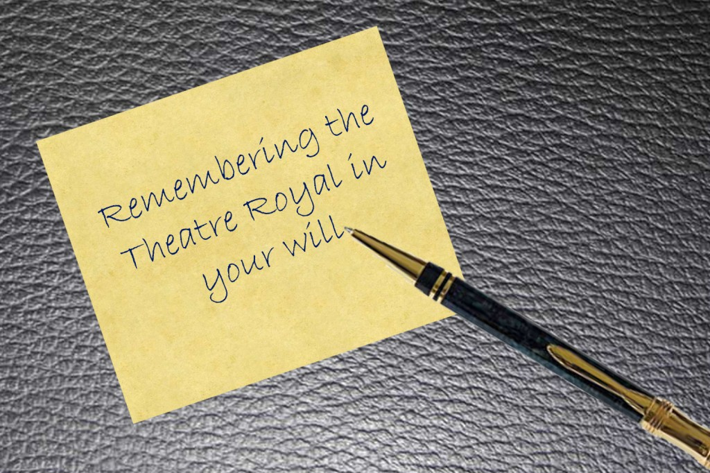 Handwritten text saying 'remembering the theatre royal in your will'