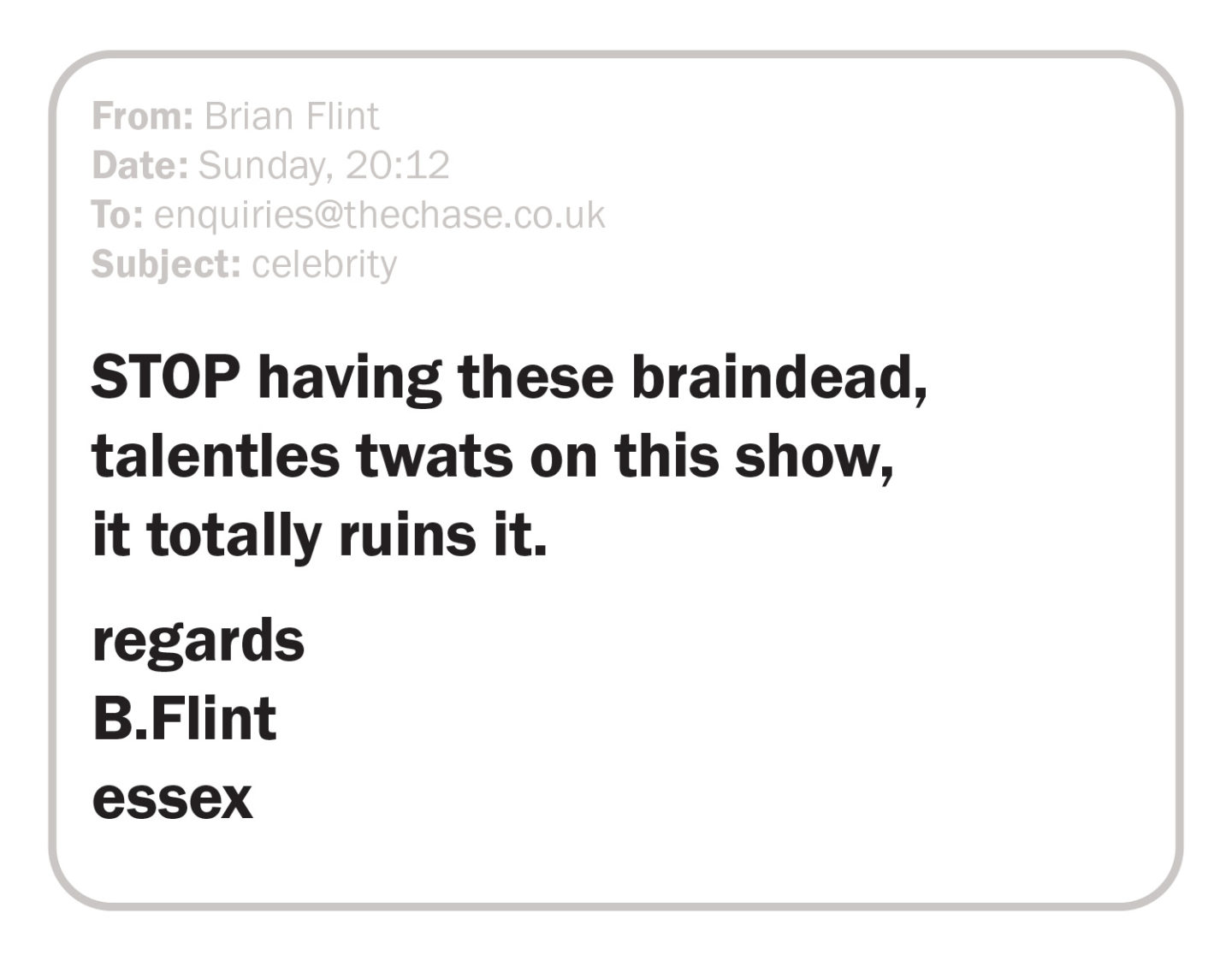 STOP having these braindead, talentles twats on this show, it totally ruins it. regards B.Flint essex